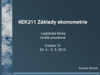 4EK211 Základy ekonometrie Logistická křivka Umělé proměnné Cvičení 10 23. 4. / 2. 5. 2013