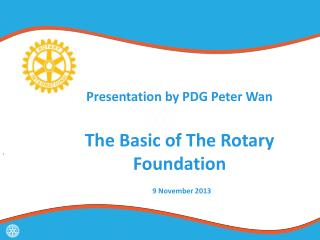 Presentation by PDG Peter Wan  The Basic of The Rotary Foundation 9 November 2013