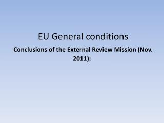 EU General conditions Conclusions of the External Review Mission (Nov. 2011):