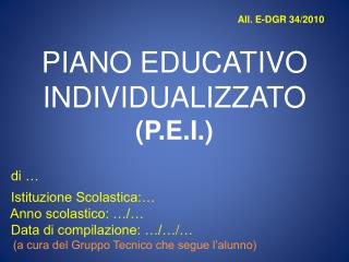 All. E-DGR 34/2010 PIANO EDUCATIVO  INDIVIDUALIZZATO  ( P.E.I. )   di …   Istituzione Scolastica:…