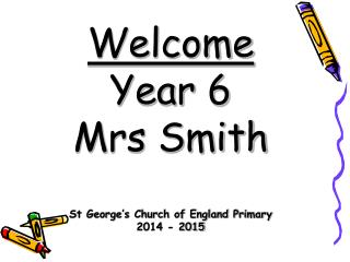 Welcome Year 6 M rs Smith St George's Church of England Primary 2014 - 2015