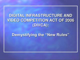 """DIGITAL INFRASTRUCTURE AND VIDEO COMPETITION ACT OF 2006 (DIVCA): Demystifying the """"New Rules"""""""