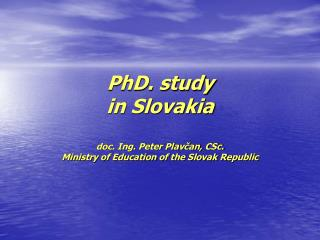 PhD. study in Slovakia doc. Ing. Peter Plav?an, CSc. Ministry of Education of the Slovak Republic