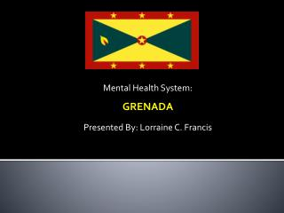 Mental Health System: GRENADA Presented By: Lorraine C. Francis