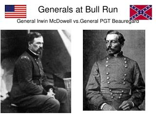 Generals at Bull Run General Irwin McDowell vs.General PGT Beauregard