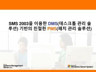 SMS 2003 을 이용한  DMS ( 데스크톱 관리 솔루션 )  기반의 친절한  PMS ( 패치 관리 솔루션 )