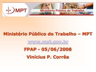 Ministério Público do Trabalho – MPT mpt.br FPAP - 05/06/2008 Vinícius P. Corrêa