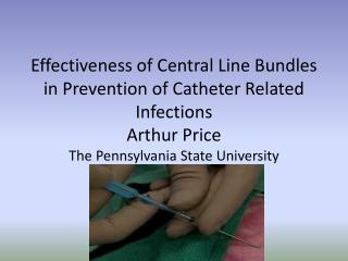 Effectiveness of Central Line Bundles in Prevention of Catheter Related Infections Arthur Price The Pennsylvania State U