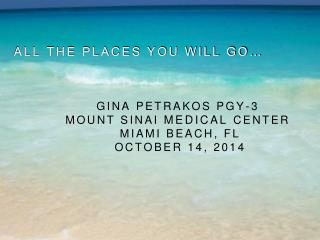 All the places you will go… Gina Petrakos PGY-3 MouNt SINai  Medical  Center  MIami BeaCH, FL