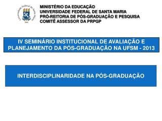 IV SEMINÁRIO INSTITUCIONAL DE AVALIAÇÃO E PLANEJAMENTO DA PÓS-GRADUAÇÃO NA UFSM - 2013