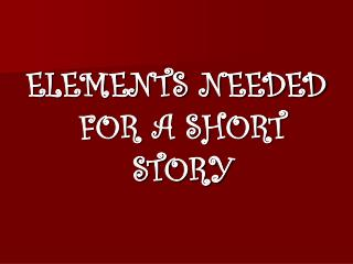 ELEMENTS NEEDED FOR A SHORT STORY