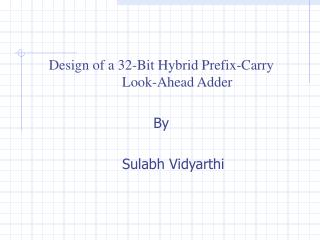 Design of a 32-Bit Hybrid Prefix-Carry 	Look-Ahead Adder  By