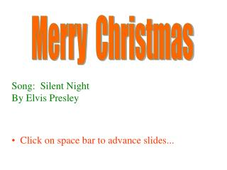 Song:  Silent Night By Elvis Presley Click on space bar to advance slides...