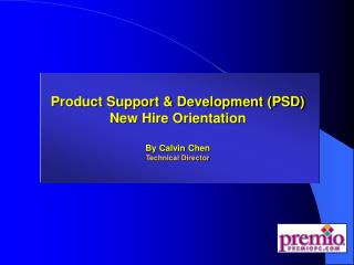 Product Support & Development (PSD) New Hire Orientation By Calvin Chen Technical Director
