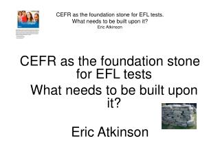 CEFR as the foundation stone for EFL tests. What needs to be built upon it Eric Atkinson