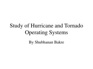 Study of Hurricane and Tornado Operating Systems