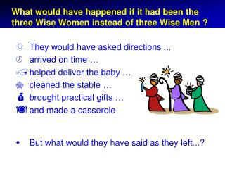What would have happened if it had been the three Wise Women instead of three Wise Men ?