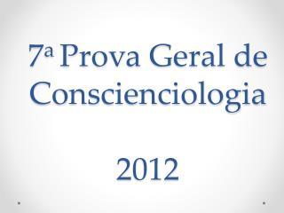7 a  Prova Geral  de Conscienciologia 2012
