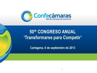 50° CONGRESO ANUAL 'Transformarse  para  Competir' Cartagena, 6 de septiembre de 2013