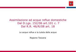 Assimilazione ad acque reflue domestiche  Dal D.Lgs. 152/06 art.101 c. 7 Dal R.R. 46/R/08 art. 18