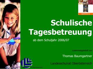 Schulische Tagesbetreuung ab dem Schuljahr 2006/07 zusammengestellt von Thomas Baumgartner
