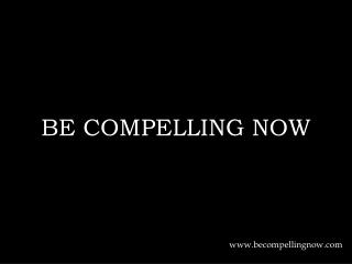 BE COMPELLING NOW
