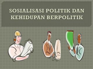 SOSIALISASI POLITIK DAN KEHIDUPAN BERPOLITIK