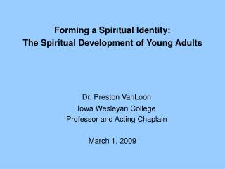 Forming a Spiritual Identity:  The Spiritual Development of Young Adults Dr. Preston VanLoon