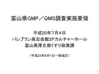 富山県 GMP / QMS 調査実施要領 平成 20 年7月4日 パレブラン高志会館2Fカルチャーホール 富山県厚生部くすり政策課 (平成 23 年 8 月 1 日一部改訂)
