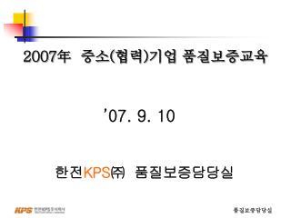 '07. 9. 10 한전 KPS ㈜   품질보증담당실