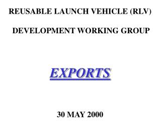 REUSABLE LAUNCH VEHICLE RLV   DEVELOPMENT WORKING GROUP    EXPORTS    30 MAY 2000