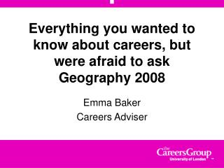 Everything you wanted to know about careers, but were afraid to ask Geography 2008