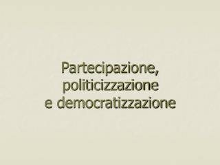 Partecipazione, politicizzazione e democratizzazione