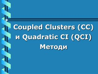 Coupled Clusters  (СС) и  Quadratic CI (QCI) Методи