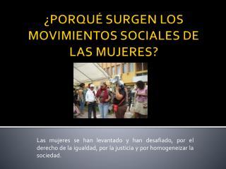 ¿PORQUÉ  SURGEN LOS MOVIMIENTOS SOCIALES DE LAS  MUJERES?