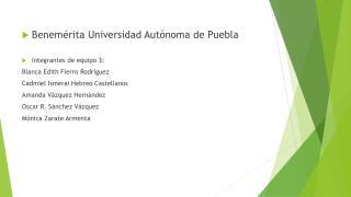 Benemérita  U niversidad Autónoma de Puebla Integrantes de equipo 3: