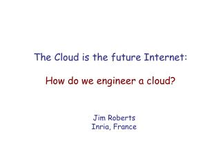 The Cloud is the future Internet: How do we engineer a cloud?
