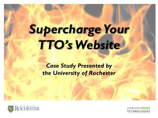 Supercharge Your  TTO's  Website Case Study Presented by  the University of Rochester