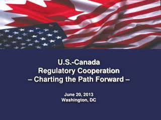 U.S.-Canada  Regulatory Cooperation  – Charting the Path Forward –  June 20, 2013 Washington, DC