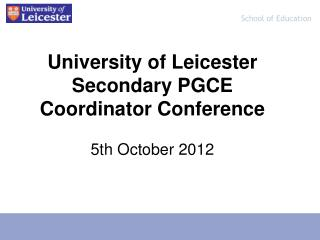 University of Leicester Secondary PGCE Coordinator Conference 5th October 2012