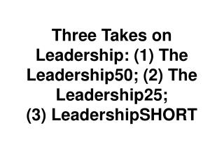 Three Takes on Leadership: (1) The Leadership50; (2) The Leadership25;  (3) LeadershipSHORT
