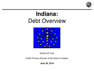 Indiana:  Debt Overview Kendra W. York Public Finance Director of the State of Indiana