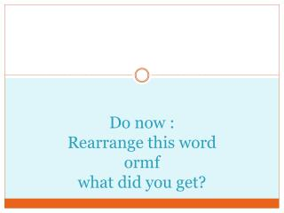 Do now : Rearrange this word  ormf what did you get?