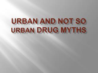 URBAN AND NOT SO URBAN DRUG MYTHS