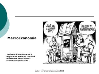MacroEconomía P rofesor: Ramón Concha S.      Magíster en Políticas   Publicas