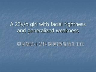 A 23y/o girl with facial tightness and generalized weakness