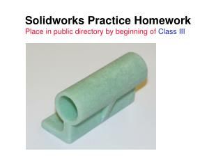 Solidworks Practice Homework Place in public directory by beginning of  Class III