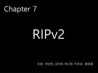 Chapter 7 RIPv2 조원  :  박경민 ,  김덕호 ,  박근완 ,  차무성 ,  황영종