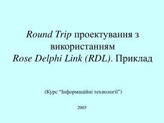 Round Trip  проектування з  в икористанням  Rose Delphi Link ( RDL ) . Приклад