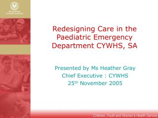 Redesigning Care in the Paediatric Emergency Department CYWHS, SA